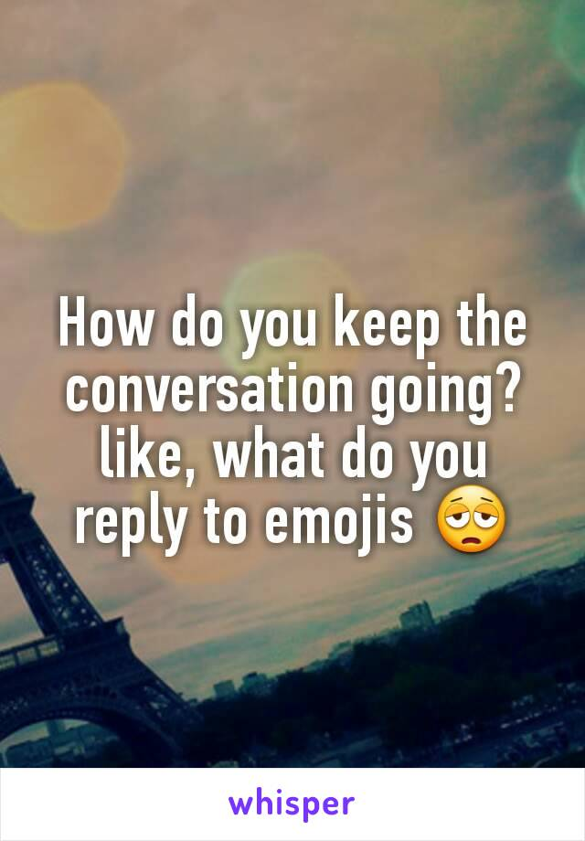 How do you keep the conversation going? like, what do you reply to emojis 😩