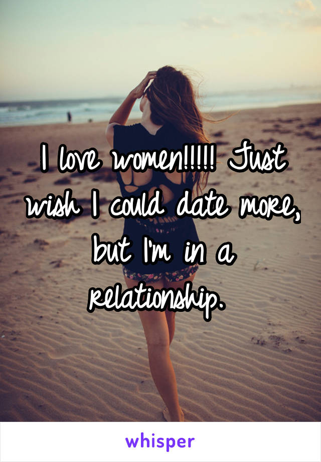 I love women!!!!! Just wish I could date more, but I'm in a relationship.