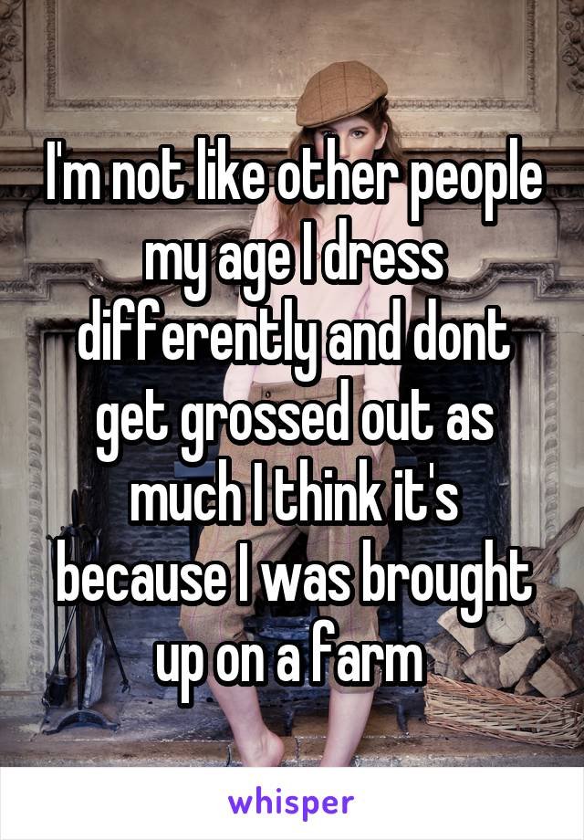 I'm not like other people my age I dress differently and dont get grossed out as much I think it's because I was brought up on a farm