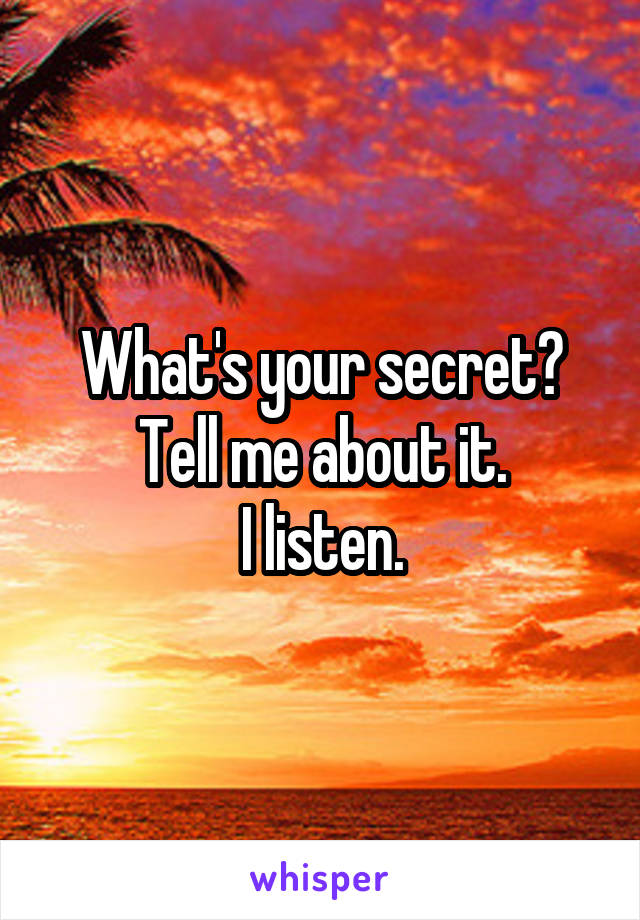 What's your secret? Tell me about it. I listen.