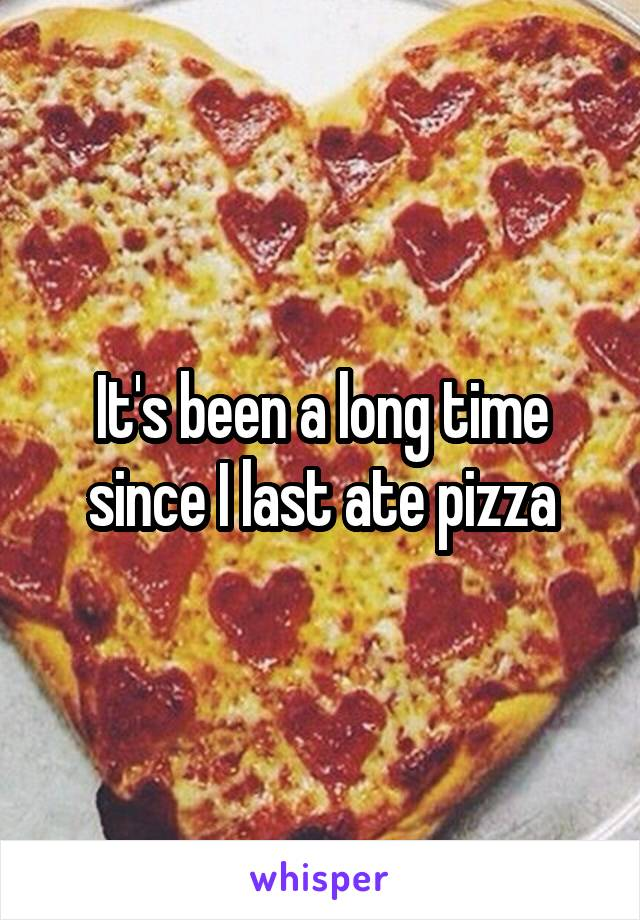It's been a long time since I last ate pizza