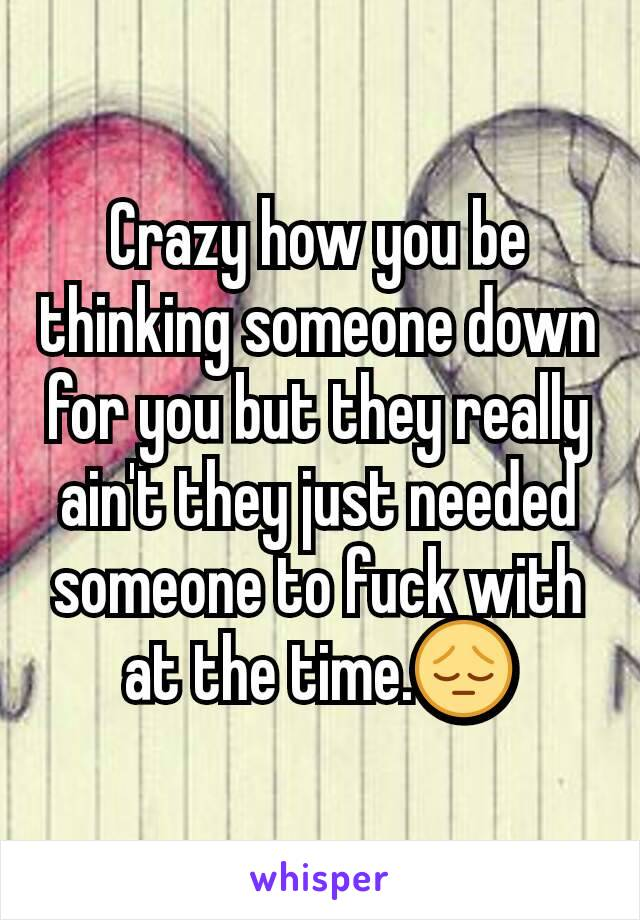 Crazy how you be thinking someone down for you but they really ain't they just needed someone to fuck with at the time.😔
