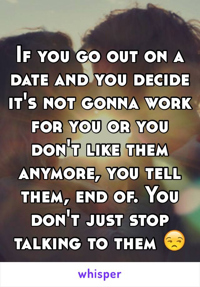 If you go out on a date and you decide it's not gonna work for you or you don't like them anymore, you tell them, end of. You don't just stop talking to them 😒