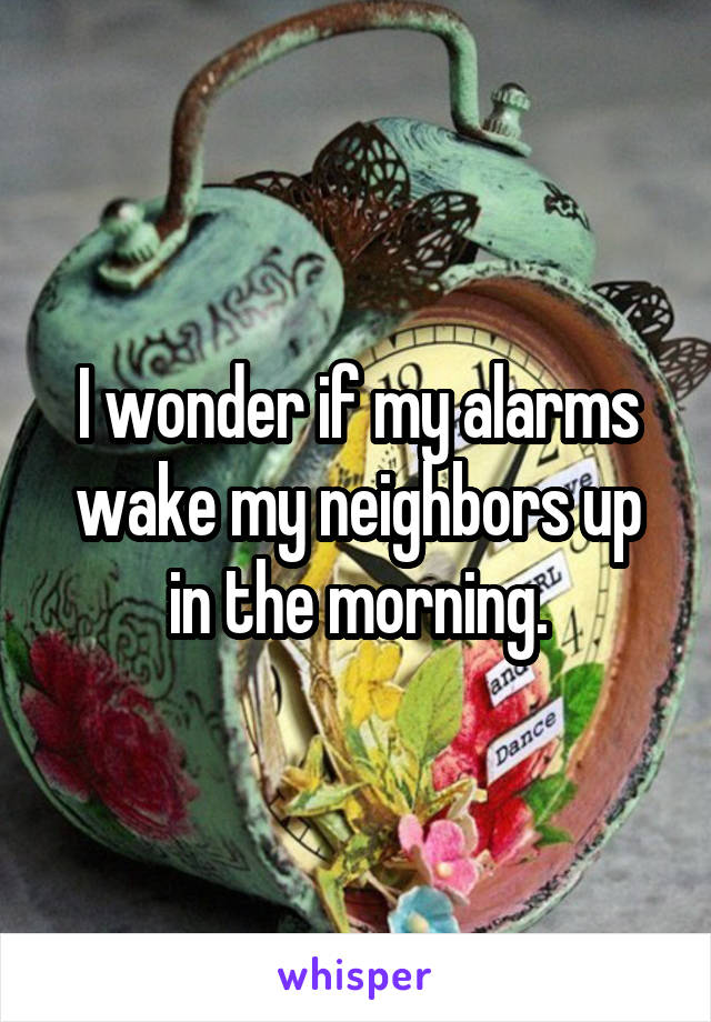 I wonder if my alarms wake my neighbors up in the morning.