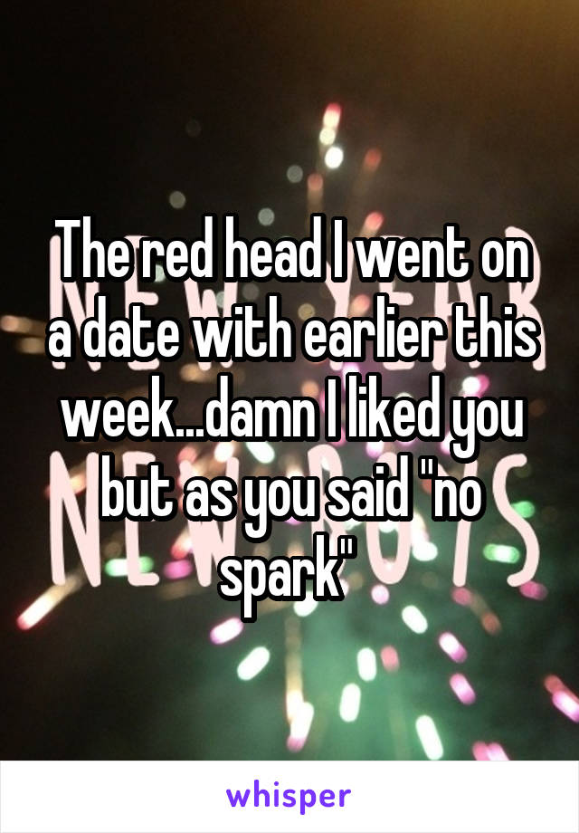 "The red head I went on a date with earlier this week...damn I liked you but as you said ""no spark"""