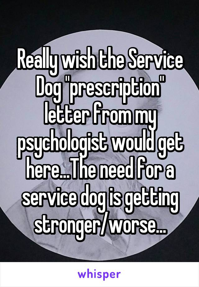 "Really wish the Service Dog ""prescription"" letter from my psychologist would get here...The need for a service dog is getting stronger/worse..."