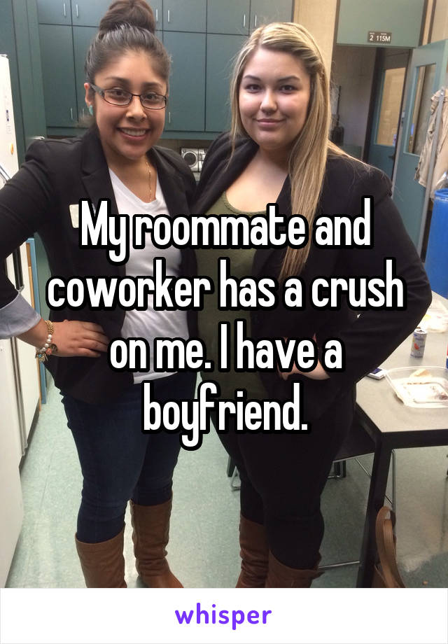 My roommate and coworker has a crush on me. I have a boyfriend.