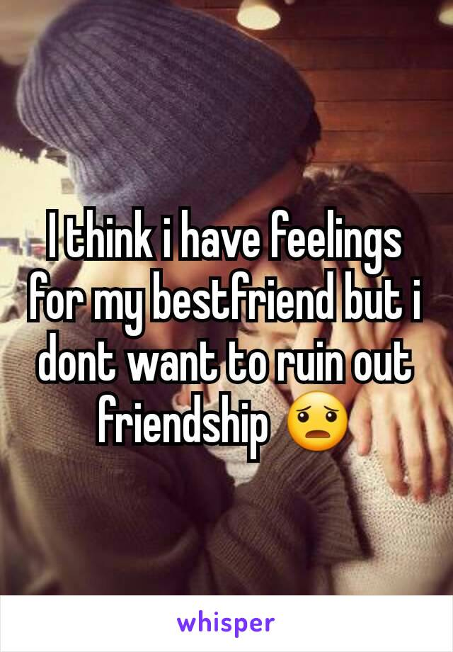 I think i have feelings for my bestfriend but i dont want to ruin out friendship 😦