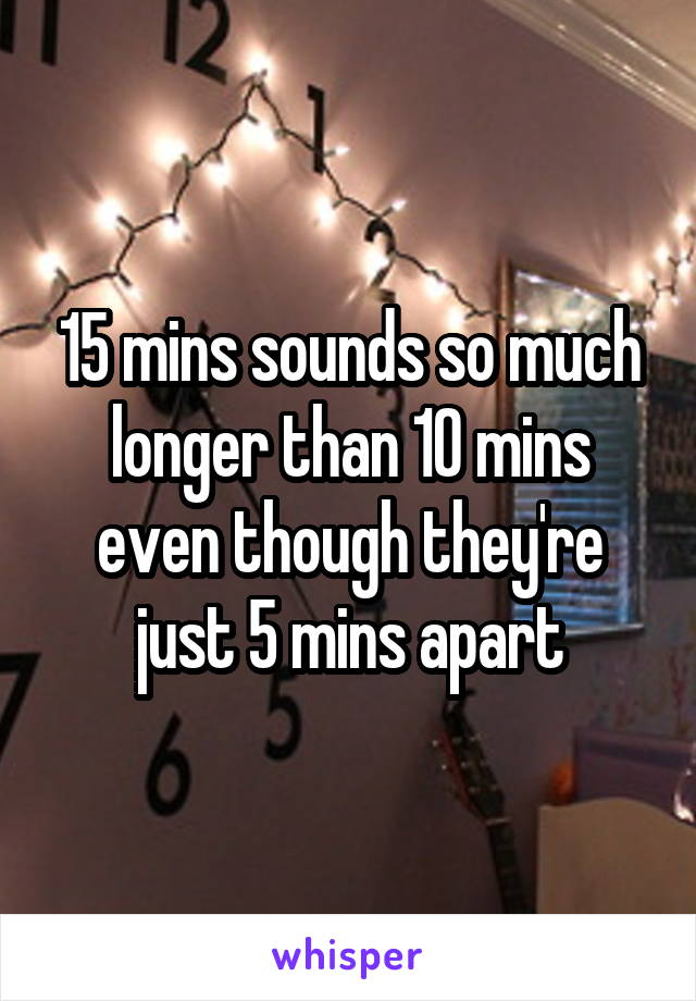 15 mins sounds so much longer than 10 mins even though they're just 5 mins apart