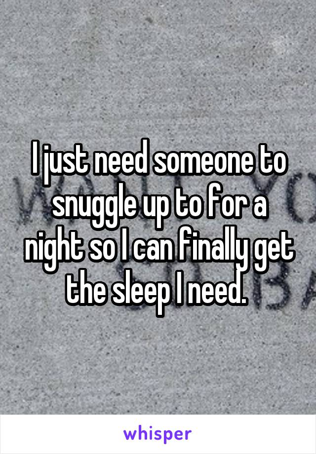 I just need someone to snuggle up to for a night so I can finally get the sleep I need.