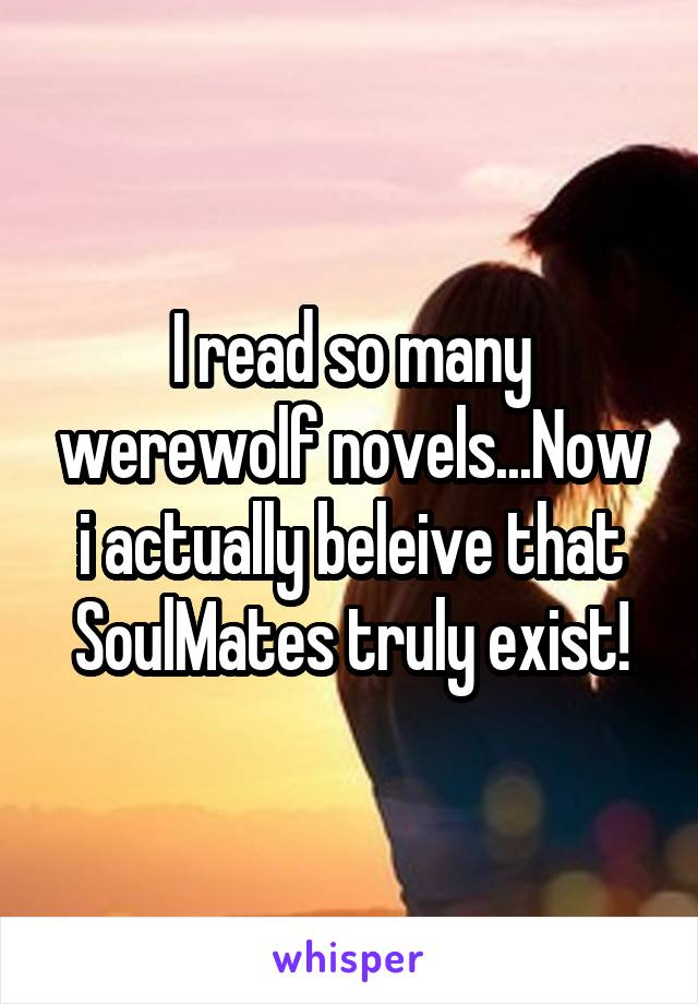 I read so many werewolf novels...Now i actually beleive that SoulMates truly exist!