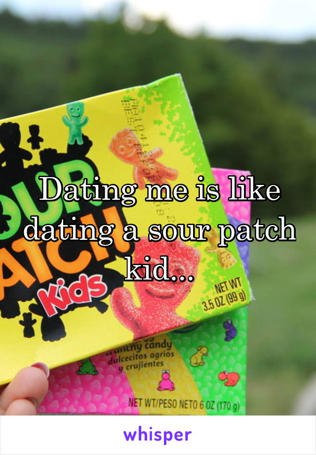 Dating me is like dating a sour patch kid...