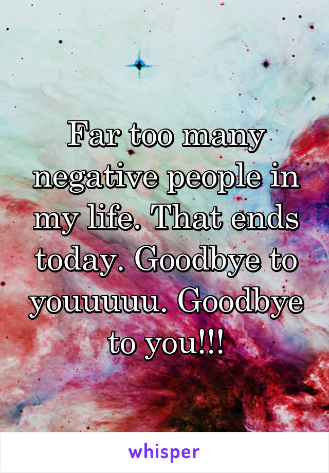 Far too many negative people in my life. That ends today. Goodbye to youuuuu. Goodbye to you!!!
