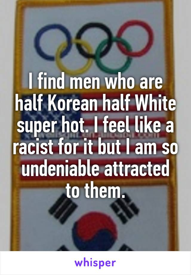 I find men who are half Korean half White super hot. I feel like a racist for it but I am so undeniable attracted to them.