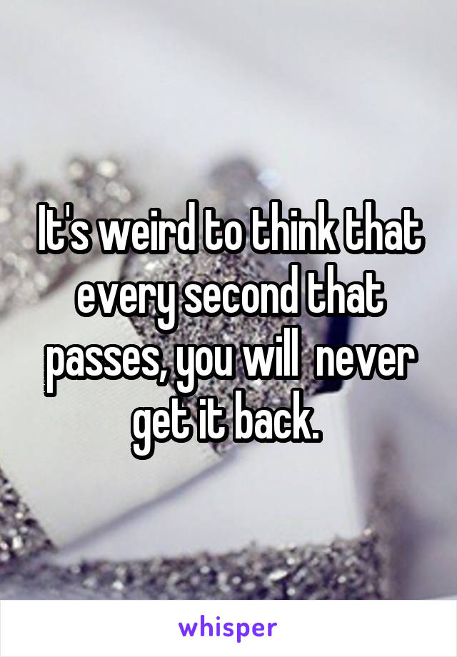 It's weird to think that every second that passes, you will  never get it back.