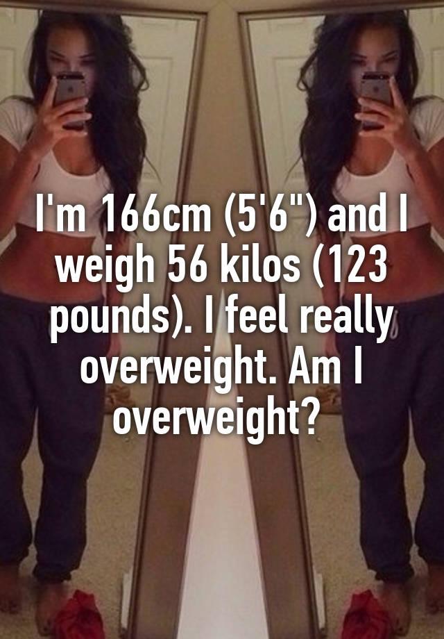 Im 166cm 56 And I Weigh 56 Kilos 123 Pounds I Feel Really