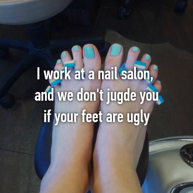 I work at a nail salon,  and we don't jugde you if your feet are ugly