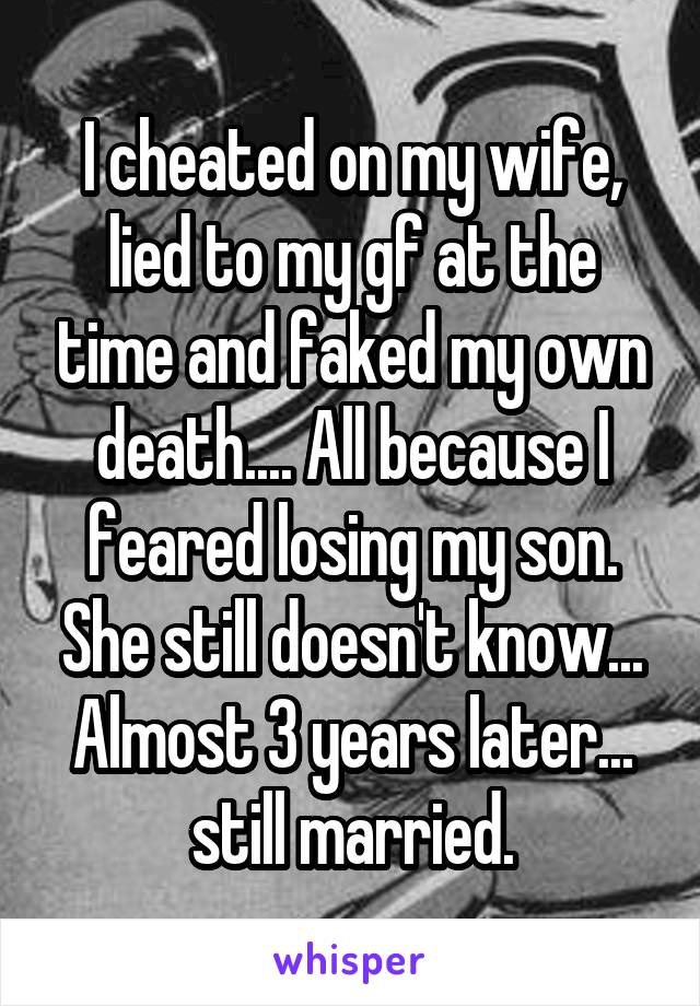 I cheated on my wife, lied to my gf at the time and faked my own death.... All because I feared losing my son. She still doesn't know... Almost 3 years later... still married.