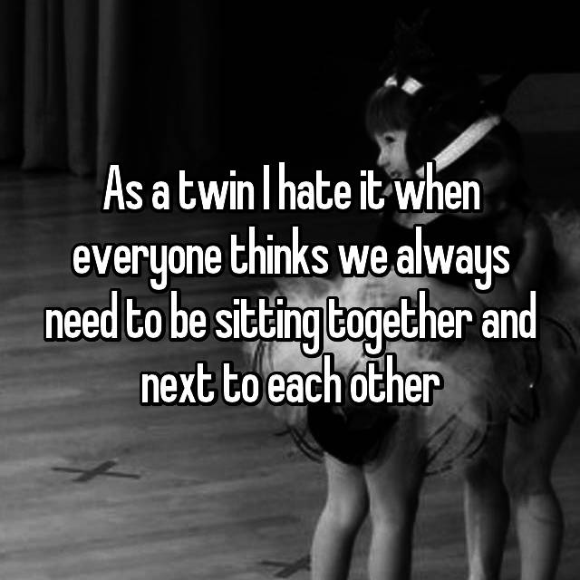 As a twin I hate it when everyone thinks we always need to be sitting together and next to each other