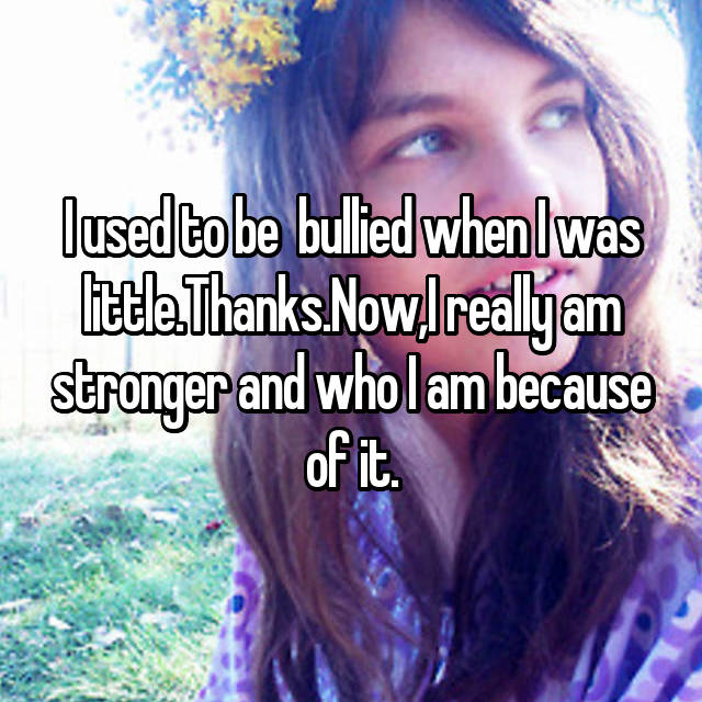 I used to be  bullied when I was little.Thanks.Now,I really am stronger and who I am because of it.