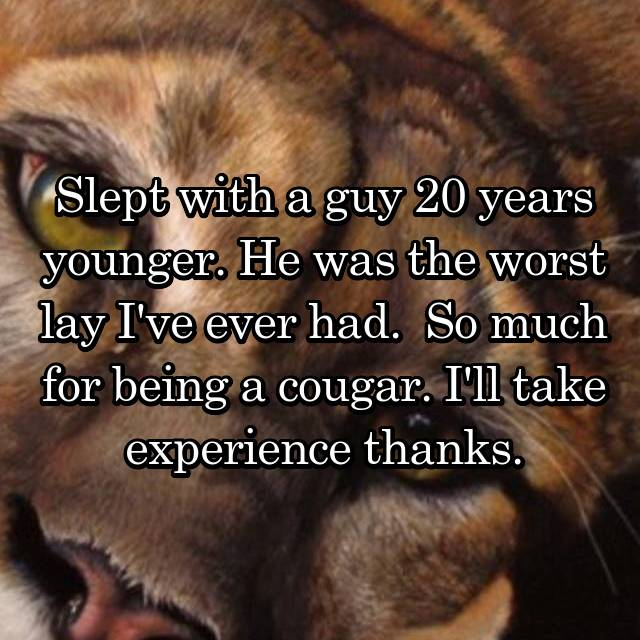 Slept with a guy 20 years younger. He was the worst lay I've ever had.  So much for being a cougar. I'll take experience thanks.