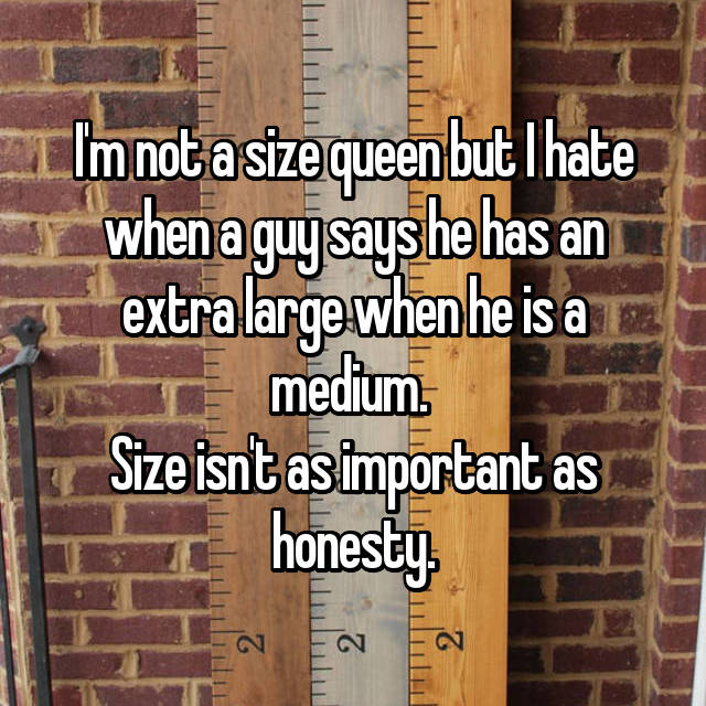 I'm not a size queen but I hate when a guy says he has an extra large when he is a medium.  Size isn't as important as honesty.