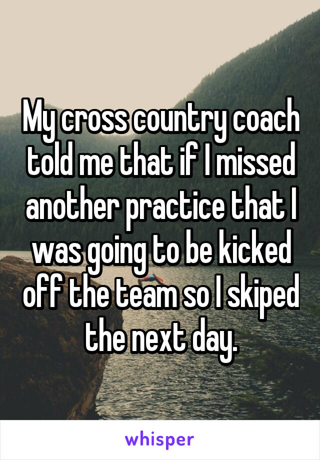My cross country coach told me that if I missed another practice that I was going to be kicked off the team so I skiped the next day.