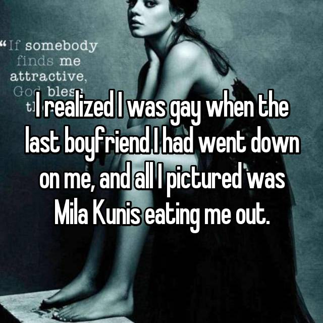 I realized I was gay when the last boyfriend I had went down on me, and all I pictured was Mila Kunis eating me out.