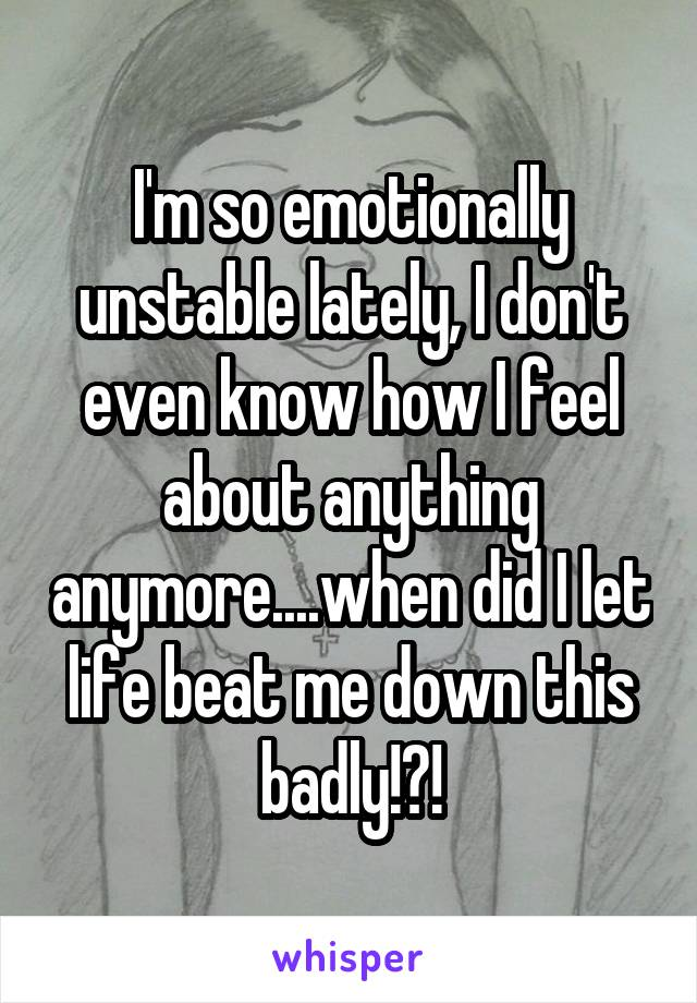 I feel emotionally unstable