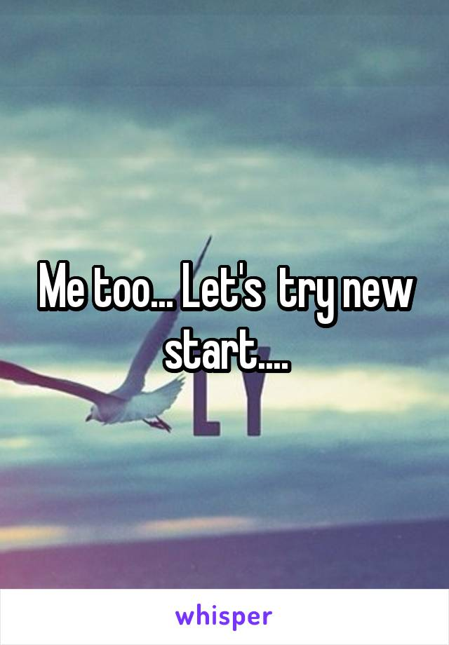 Me too... Let's  try new start....