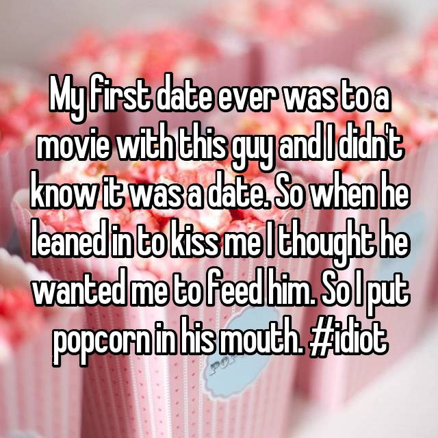 My first date ever was to a movie with this guy and I didn't know it was a date. So when he leaned in to kiss me I thought he wanted me to feed him. So I put popcorn in his mouth. #idiot