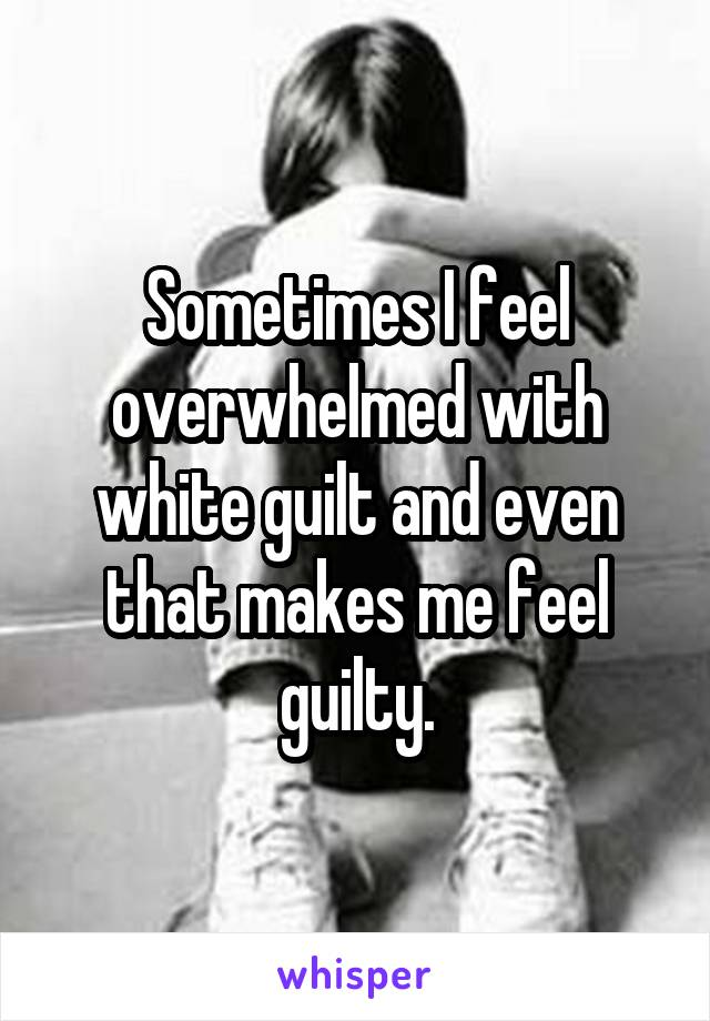 Sometimes I feel overwhelmed with white guilt and even that makes me feel guilty.