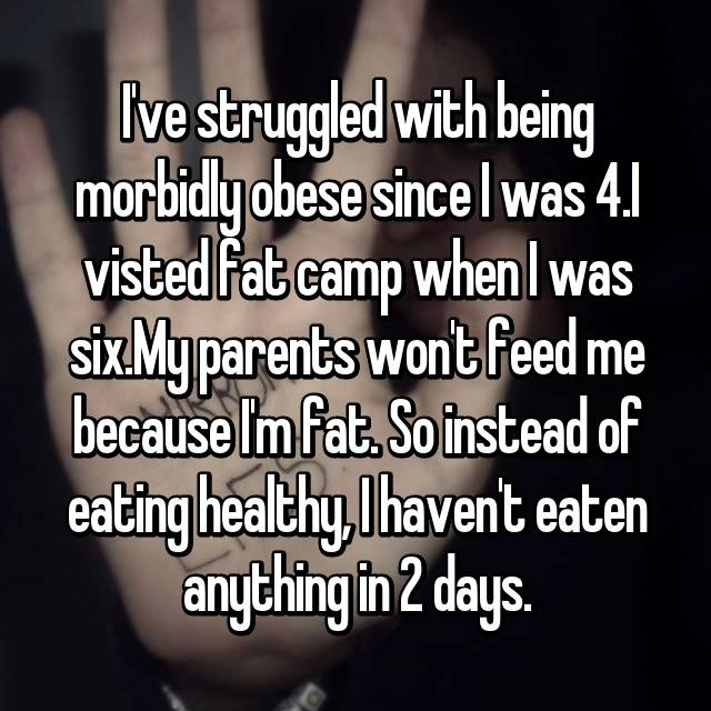 I've struggled with being morbidly obese since I was 4.I visted fat camp when I was six.My parents won't feed me because I'm fat. So instead of eating healthy, I haven't eaten anything in 2 days.