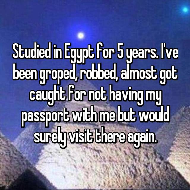 Studied in Egypt for 5 years. I've been groped, robbed, almost got caught for not having my passport with me but would surely visit there again.