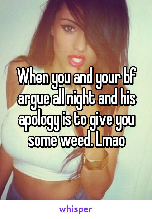 When you and your bf argue all night and his apology is to give you some weed. Lmao