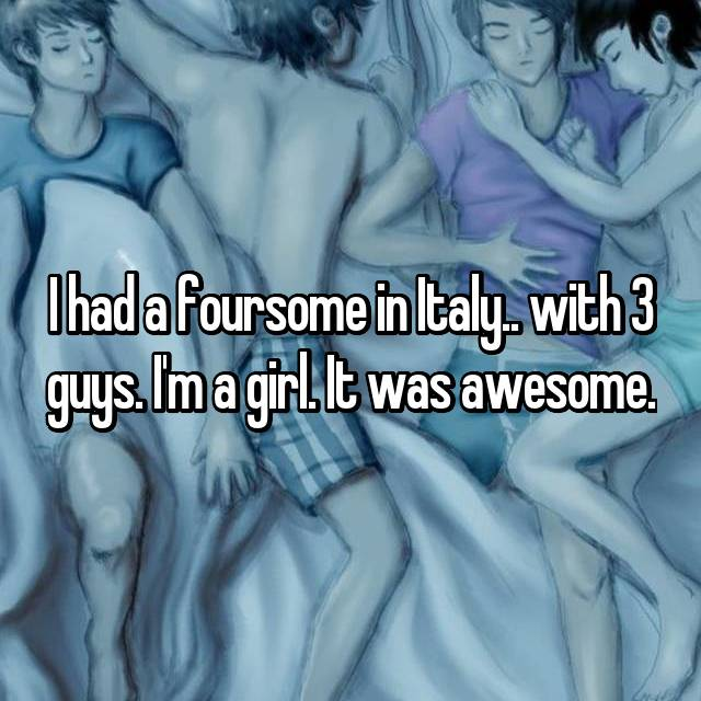 I had a foursome in Italy.. with 3 guys. I'm a girl. It was awesome.