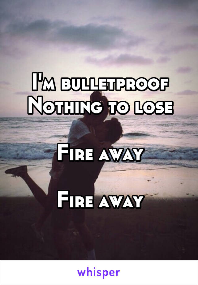 I'm bulletproof Nothing to lose  Fire away  Fire away