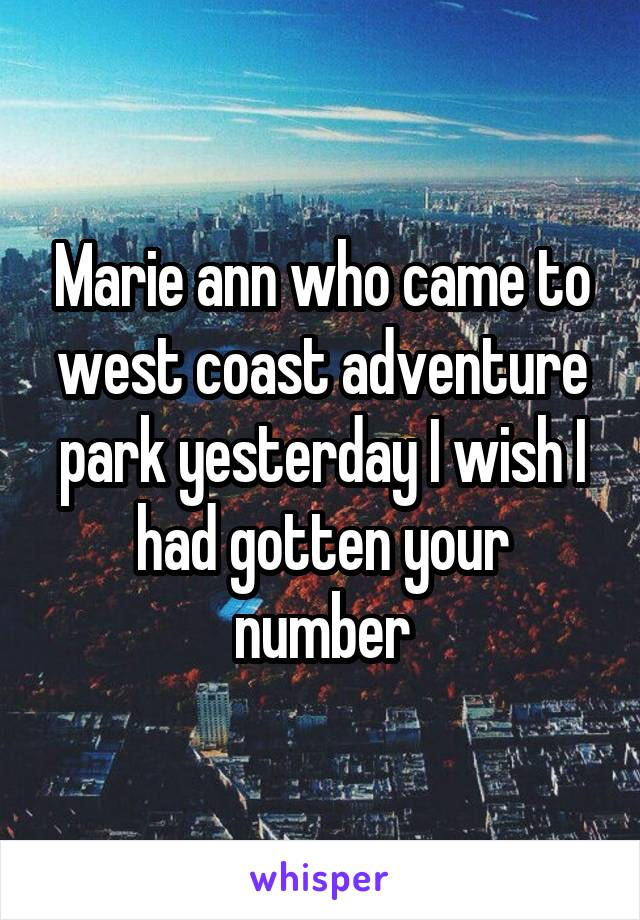 Marie ann who came to west coast adventure park yesterday I wish I had gotten your number