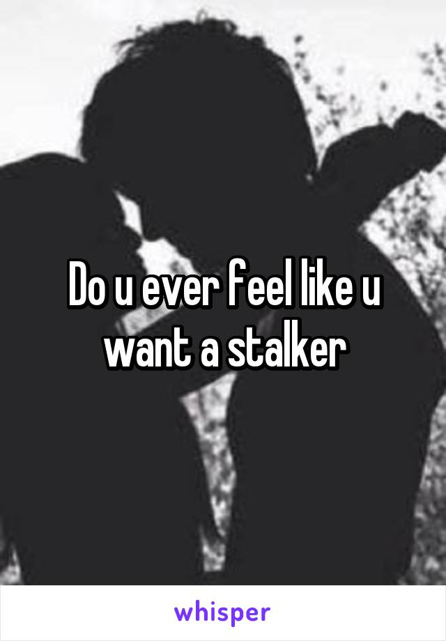 Do u ever feel like u want a stalker
