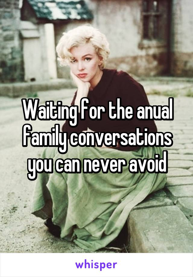 Waiting for the anual family conversations you can never avoid