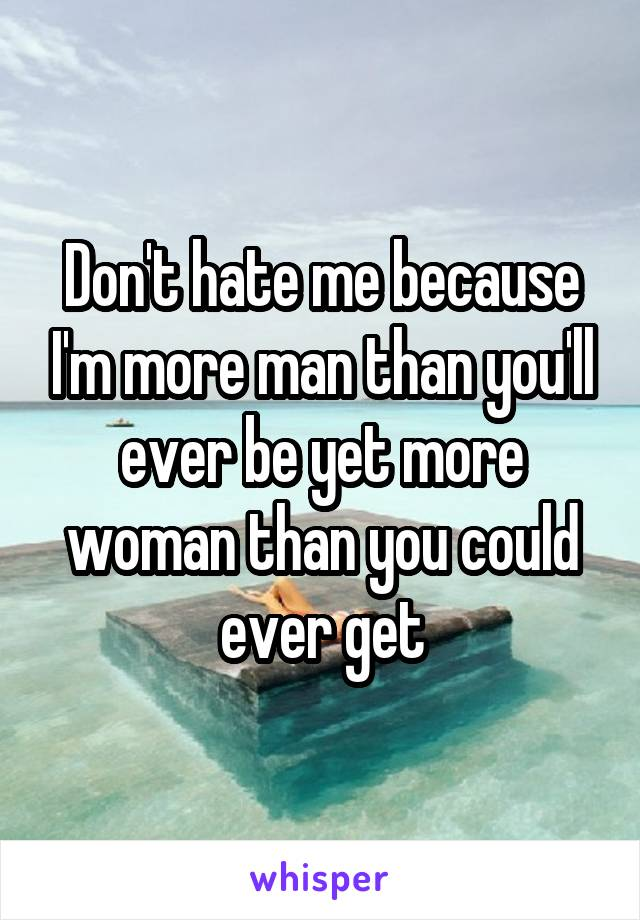Don't hate me because I'm more man than you'll ever be yet more woman than you could ever get