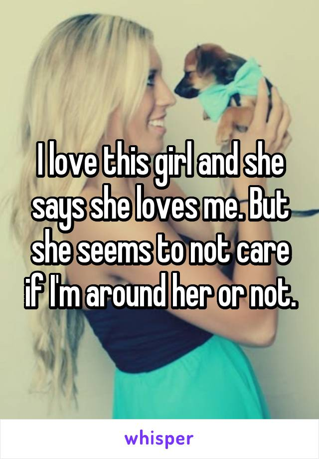 I love this girl and she says she loves me. But she seems to not care if I'm around her or not.