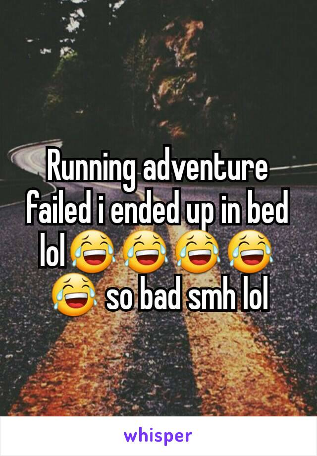 Running adventure failed i ended up in bed lol😂😂😂😂😂 so bad smh lol