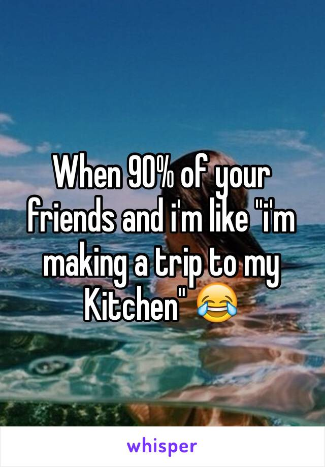 "When 90% of your friends and i'm like ""i'm making a trip to my Kitchen"" 😂"