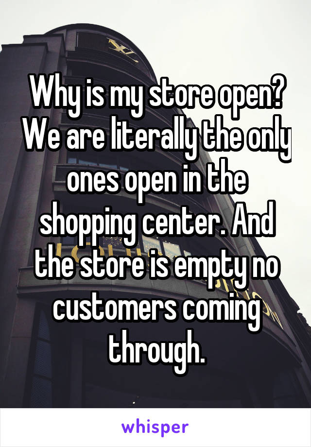 Why is my store open? We are literally the only ones open in the shopping center. And the store is empty no customers coming through.