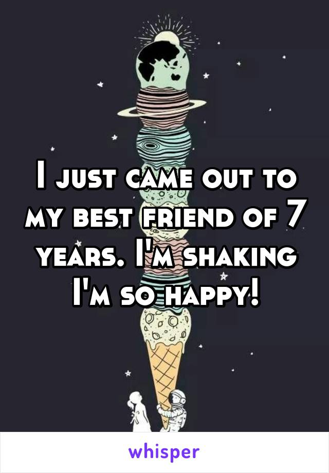 I just came out to my best friend of 7 years. I'm shaking I'm so happy!