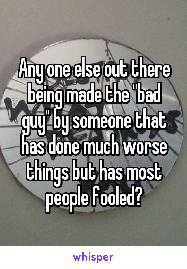 """Any one else out there being made the """"bad guy"""" by someone that has done much worse things but has most people fooled?"""