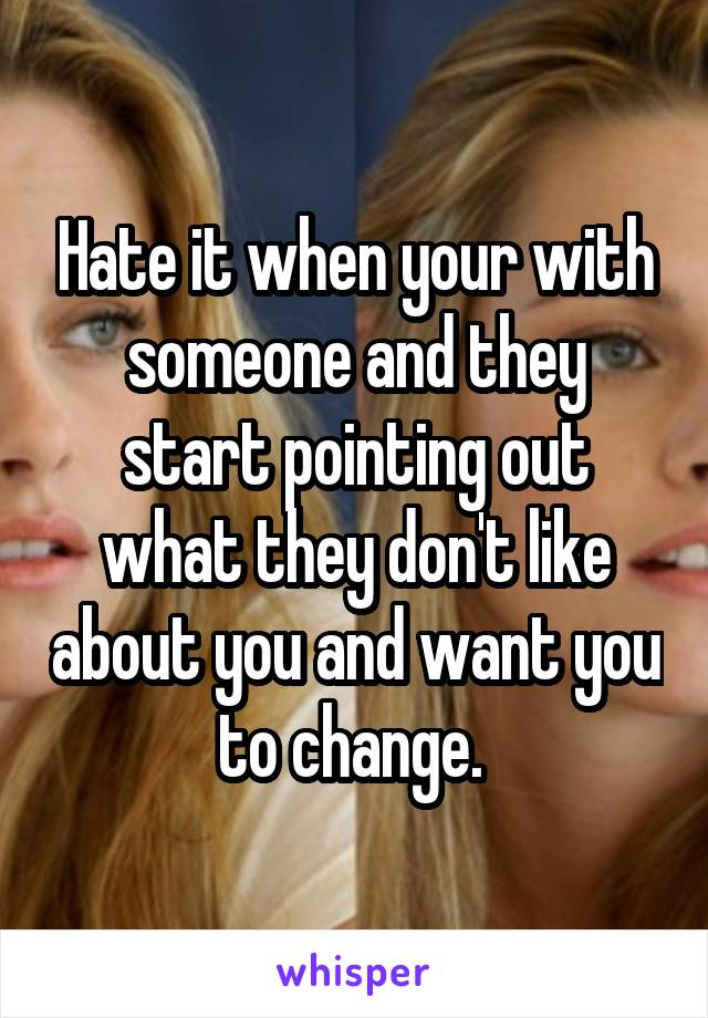 Hate it when your with someone and they start pointing out what they don't like about you and want you to change.