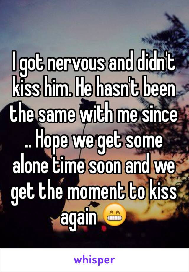 I got nervous and didn't kiss him. He hasn't been the same with me since  .. Hope we get some alone time soon and we get the moment to kiss again 😁