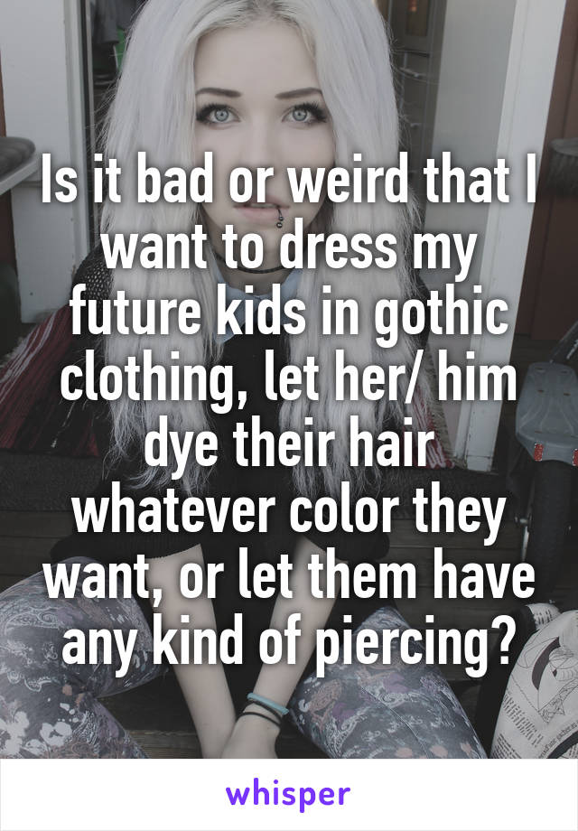 Is it bad or weird that I want to dress my future kids in gothic clothing, let her/ him dye their hair whatever color they want, or let them have any kind of piercing?